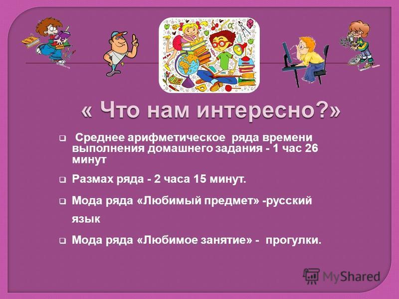 Среднее арифметическое ряда времени выполнения домашнего задания - 1 час 26 минут Размах ряда - 2 часа 15 минут. Мода ряда «Любимый предмет» -русский язык Мода ряда «Любимое занятие» - прогулки.
