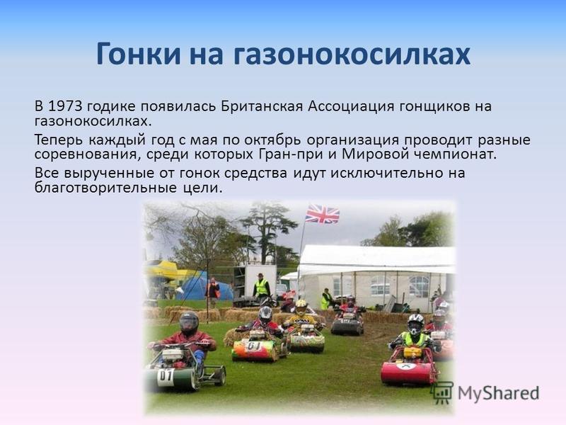 Гонки на газонокосилках В 1973 годике появилась Британская Ассоциация гонщиков на газонокосилках. Теперь каждый год с мая по октябрь организация проводит разные соревнования, среди которых Гран-при и Мировой чемпионат. Все вырученные от гонок средств
