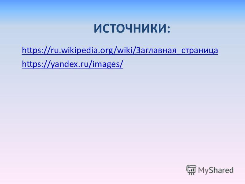 ИСТОЧНИКИ: https://ru.wikipedia.org/wiki/Заглавная_страница https://yandex.ru/images/