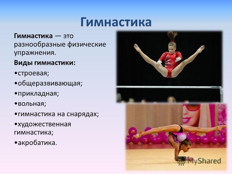 Гимнастика Гимнастика это разнообразные физические упражнения. Виды гимнастики: строевая; общеразвивающая; прикладная; вольная; гимнастика на снарядах; художественная гимнастика; акробатика.