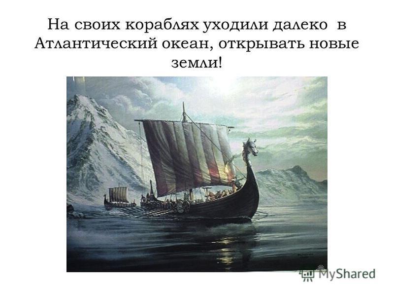 На своих кораблях уходили далеко в Атлантический океан, открывать новые земли!
