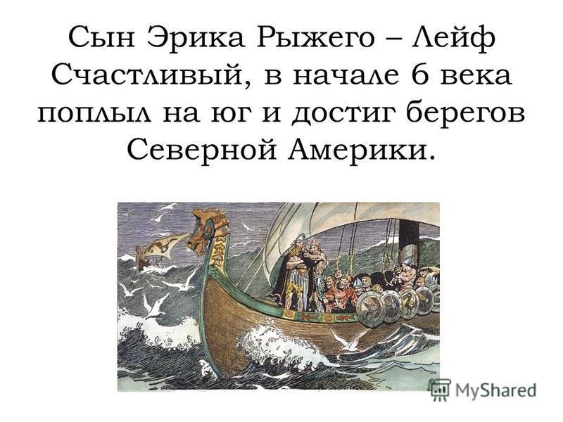 Сын Эрика Рыжего – Лейф Счастливый, в начале 6 века поплыл на юг и достиг берегов Северной Америки.