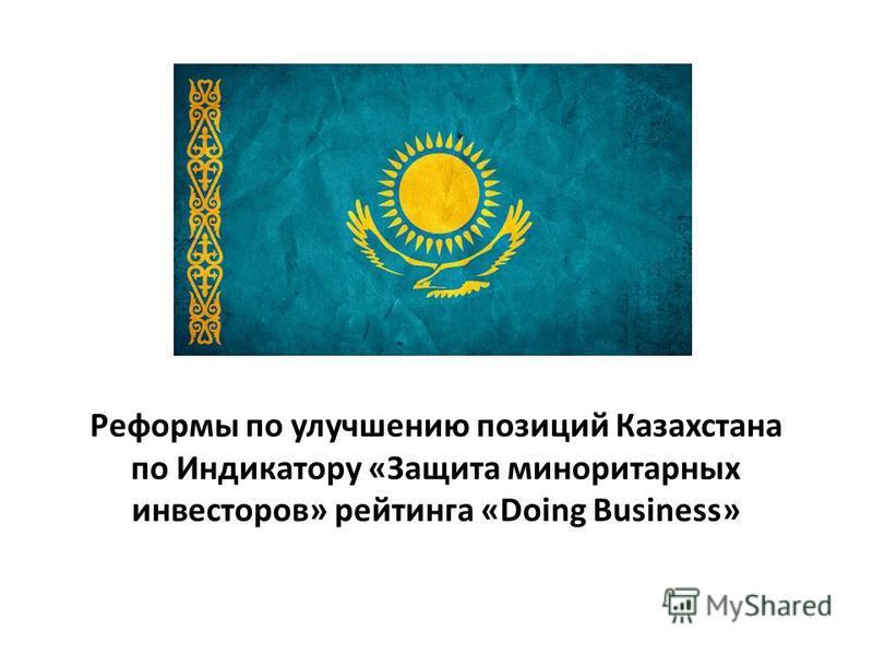 Реформы по улучшению позиций Казахстана по Индикатору «Защита миноритарных инвесторов» рейтинга «Doing Business»