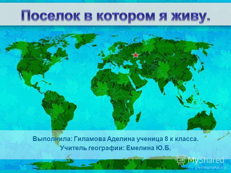 Выполнила: Гиламова Аделина ученица 8 к класса. Учитель географии: Емелина Ю.Б.