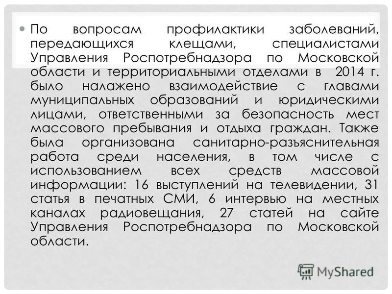 По вопросам профилактики заболеваний, передающихся клещами, специалистами Управления Роспотребнадзора по Московской области и территориальными отделами в 2014 г. было налажено взаимодействие с главами муниципальных образований и юридическими лицами,