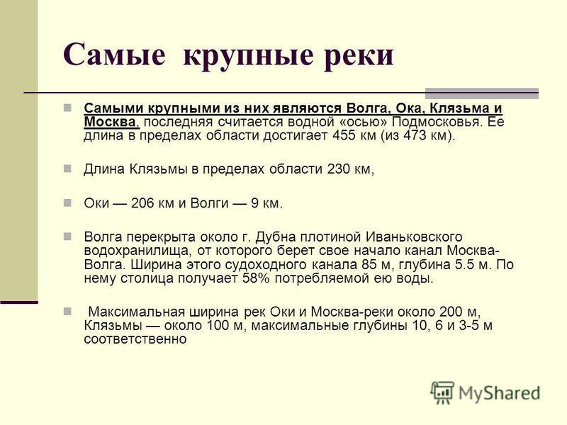 Самые крупные реки Самыми крупными из них являются Волга, Ока, Клязьма и Москва, последняя считается водной «осью» Подмосковья. Ее длина в пределах области достигает 455 км (из 473 км). Длина Клязьмы в пределах области 230 км, Оки 206 км и Волги 9 км