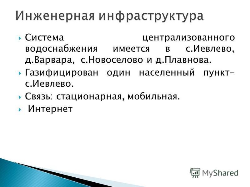 Система централизованного водоснабжения имеется в с.Иевлево, д.Варвара, с.Новоселово и д.Плавнова. Газифицирован один населенный пункт- с.Иевлево. Связь: стационарная, мобильная. Интернет