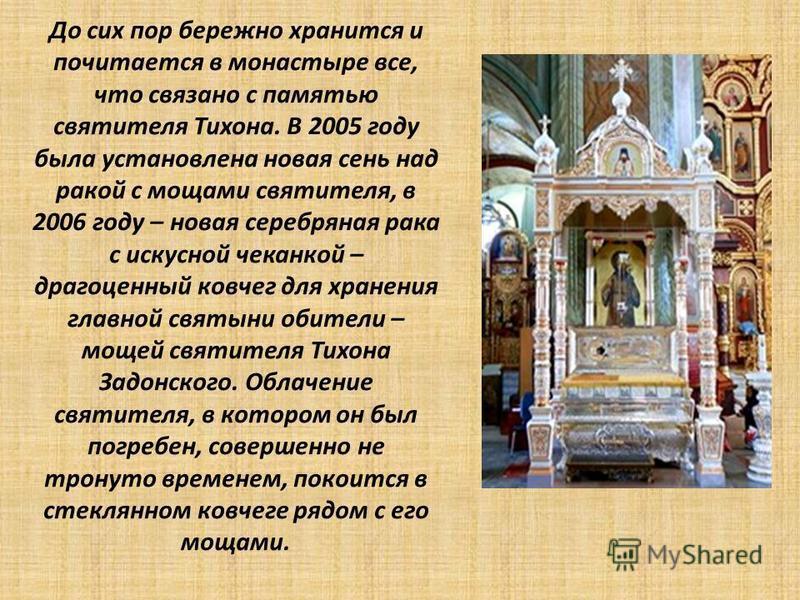 До сих пор бережно хранится и почитается в монастыре все, что связано с памятью святителя Тихона. В 2005 году была установлена новая сень над ракой с мощами святителя, в 2006 году – новая серебряная рака с искусной чеканкой – драгоценный ковчег для х