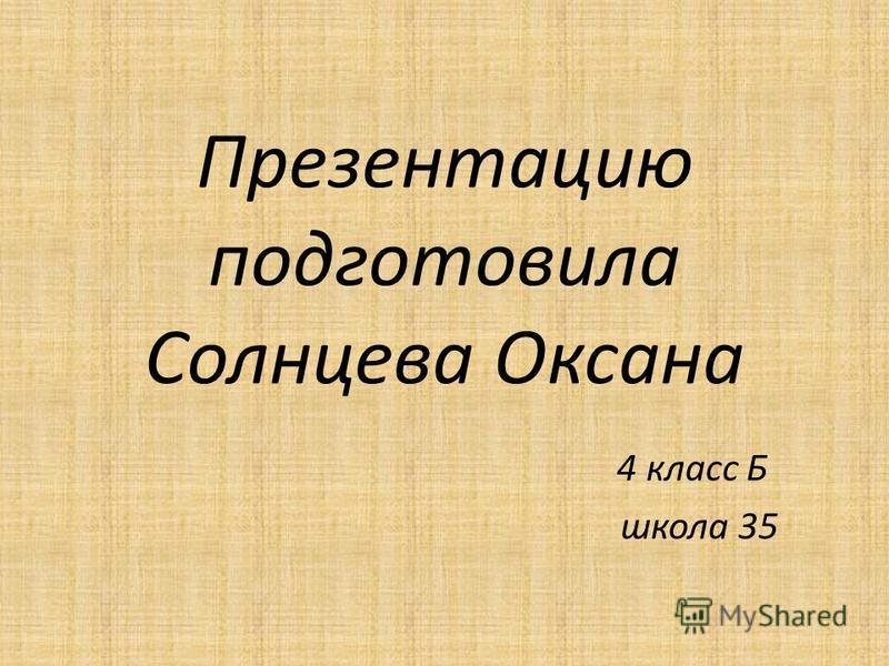 Презентацию подготовила Солнцева Оксана 4 класс Б школа 35