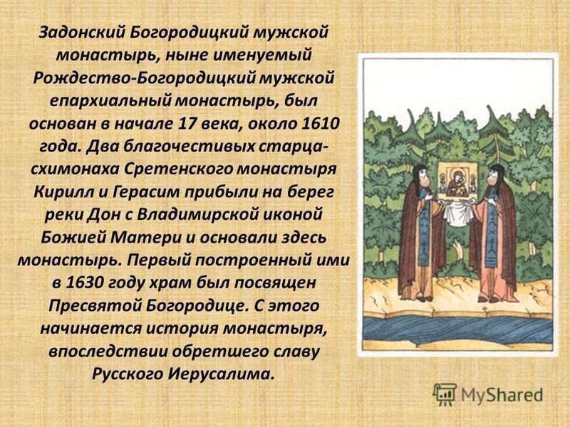 Задонский Богородицкий мужской монастырь, ныне именуемый Рождество-Богородицкий мужской епархиальный монастырь, был основан в начале 17 века, около 1610 года. Два благочестивых старца- схимонаха Сретенского монастыря Кирилл и Герасим прибыли на берег