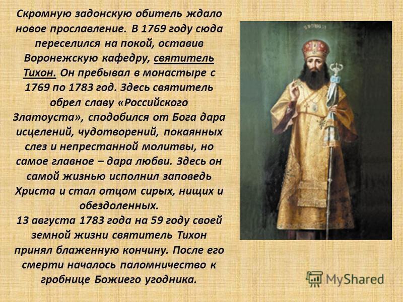Скромную задонскую обитель ждало новое прославление. В 1769 году сюда переселился на покой, оставив Воронежскую кафедру, святитель Тихон. Он пребывал в монастыре с 1769 по 1783 год. Здесь святитель обрел славу «Российского Златоуста», сподобился от Б