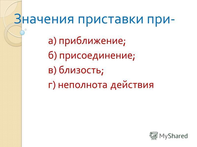 Значения приставки при - а ) приближение ; б ) присоединение ; в ) близость ; г ) неполнота действия
