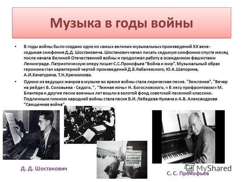 Музыка в годы войны В годы войны было создано одно из самых великих музыкальных произведений XX века - седьмая симфония Д.Д. Шостаковича. Шостакович начал писать седьмую симфонию спустя месяц после начала Великой Отечественной войны и продолжал работ