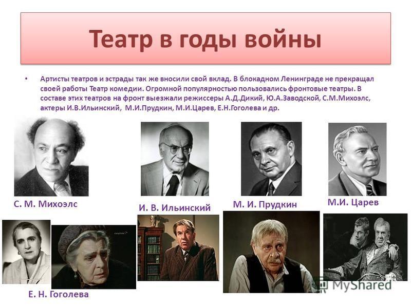 Театр в годы войны Артисты театров и эстрады так же вносили свой вклад. В блокадном Ленинграде не прекращал своей работы Театр комедии. Огромной популярностью пользовались фронтовые театры. В составе этих театров на фронт выезжали режиссеры А.Д.Дикий