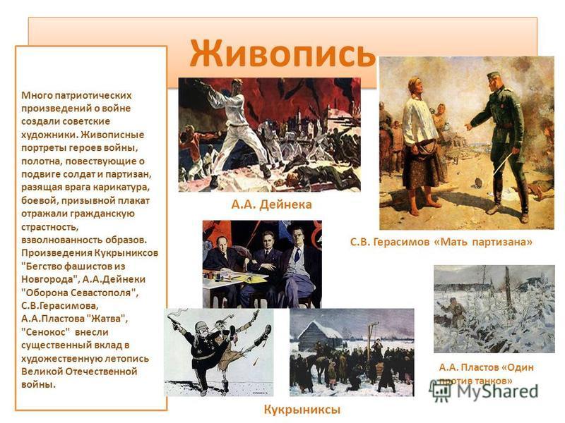 Живопись Много патриотических произведений о войне создали советские художники. Живописные портреты героев войны, полотна, повествующие о подвиге солдат и партизан, разящая врага карикатура, боевой, призывной плакат отражали гражданскую страстность,