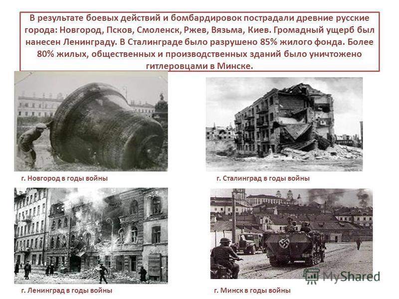 В результате боевых действий и бомбардировок пострадали древние русские города: Новгород, Псков, Смоленск, Ржев, Вязьма, Киев. Громадный ущерб был нанесен Ленинграду. В Сталинграде было разрушено 85% жилого фонда. Более 80% жилых, общественных и прои