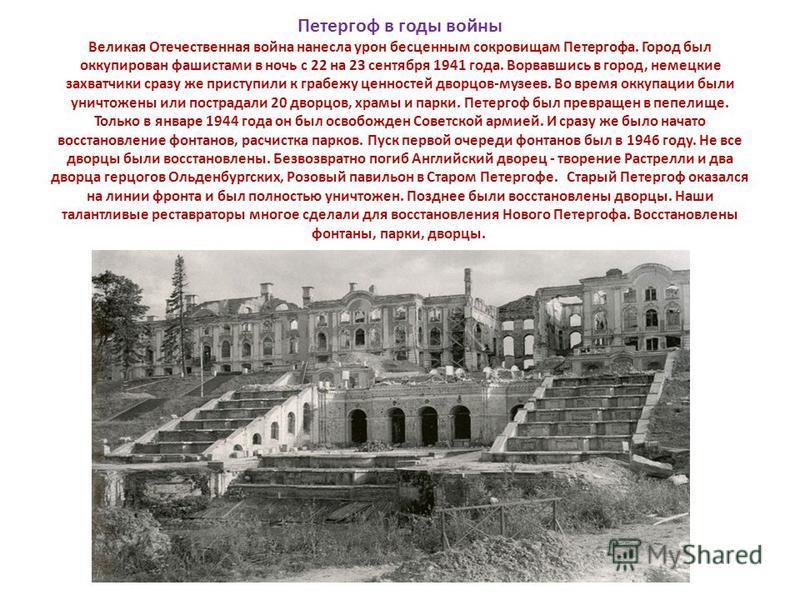 Петергоф в годы войны Великая Отечественная война нанесла урон бесценным сокровищам Петергофа. Город был оккупирован фашистами в ночь с 22 на 23 сентября 1941 года. Ворвавшись в город, немецкие захватчики сразу же приступили к грабежу ценностей дворц
