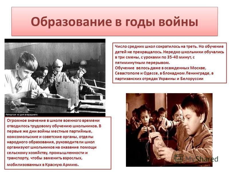Образование в годы войны Число средних школ сократилось на треть. Но обучение детей не прекращалось. Нередко школьники обучались в три смены, с уроками по 35-40 минут, с пятиминутным перерывом. Обучение велось даже в осажденных Москве, Севастополе и