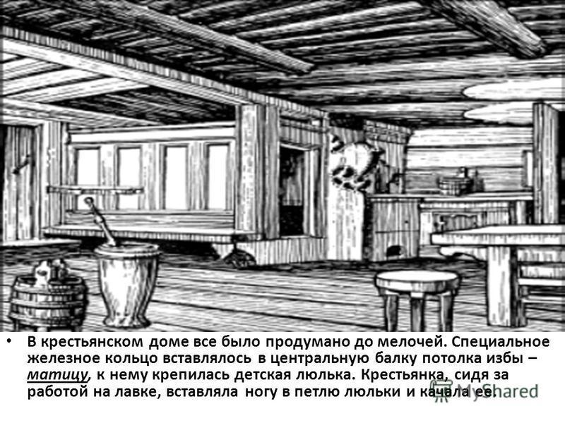 В крестьянском доме все было продумано до мелочей. Специальное железное кольцо вставлялось в центральную балку потолка избы – матицу, к нему крепилась детская люлька. Крестьянка, сидя за работой на лавке, вставляла ногу в петлю люльки и качала ее.