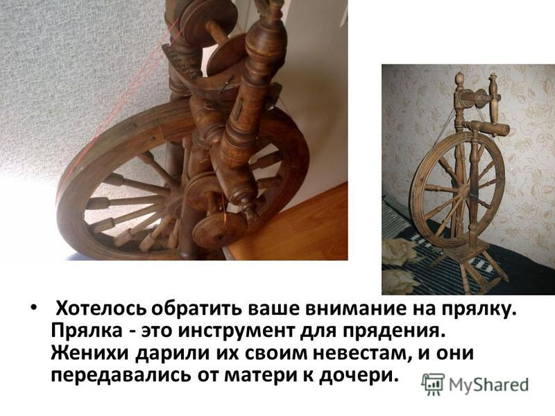 Хотелось обратить ваше внимание на прялку. Прялка - это инструмент для прядения. Женихи дарили их своим невестам, и они передавались от матери к дочери.