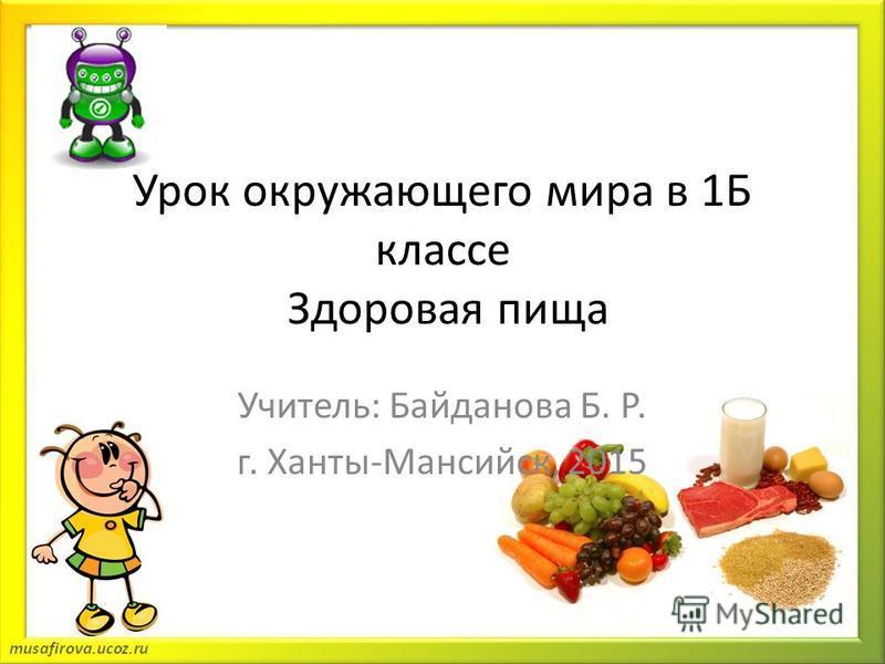 Урок окружающего мира в 1Б классе Здоровая пища Учитель: Байданова Б. Р. г. Ханты-Мансийск, 2015