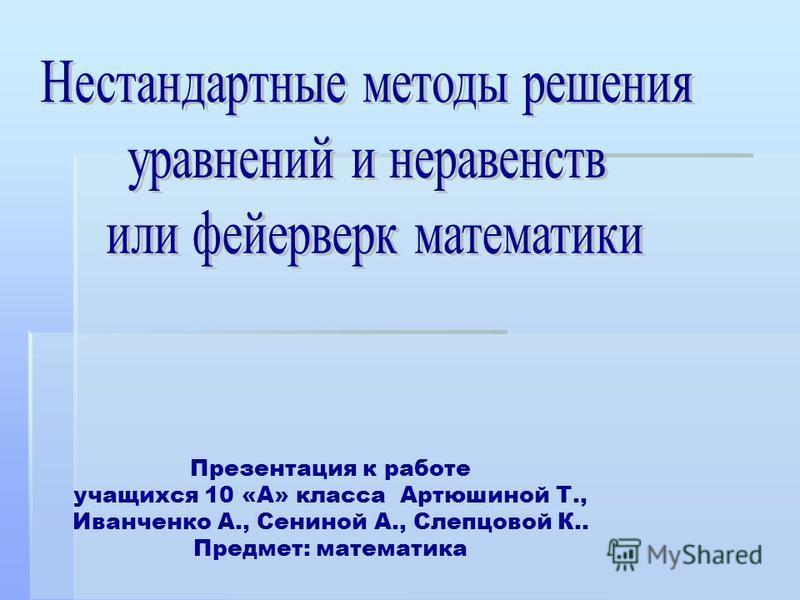 Презентация к работе учащихся 10 «А» класса Артюшиной Т., Иванченко А., Сениной А., Слепцовой К.. Предмет: математика