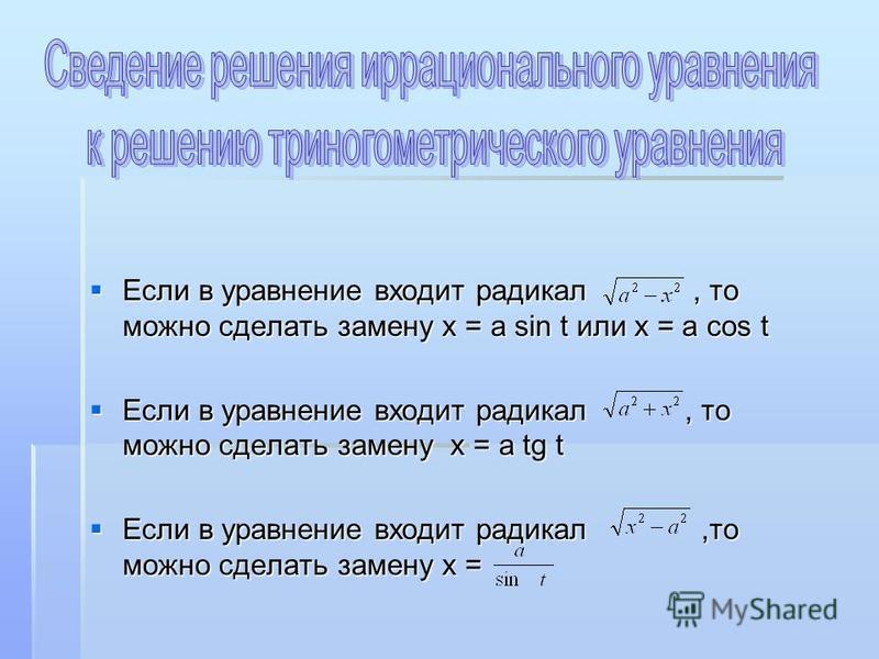 Если в уравнение входит радикал, то можно сделать замену х = а sin t или х = а cos t Если в уравнение входит радикал, то можно сделать замену х = а sin t или х = а cos t Если в уравнение входит радикал, то можно сделать замену х = а tg t Если в уравн