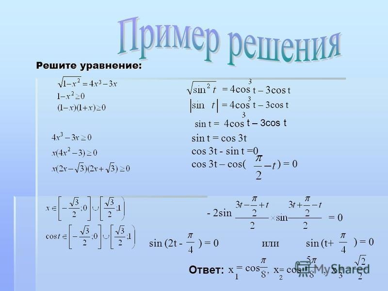 Решите уравнение: = 4cos t – 3cos t = 4cos t – 3cos t sin t = 4cos sin t = cos 3t cos 3t - sin t =0 cos 3t – cos( ) = 0 - 2sin = 0 sin (2t - ) = 0 или sin (t+ ) = 0 Ответ: x = cos, x = cos, x = t – 3cos t