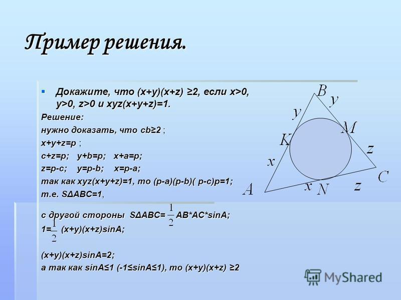 Пример решения. Докажите, что (x+y)(x+z) 2, если x>0, y>0, z>0 и xyz(x+y+z)=1. Докажите, что (x+y)(x+z) 2, если x>0, y>0, z>0 и xyz(x+y+z)=1.Решение: нужно доказать, что cb2 ; x+y+z=p ; с+z=p; y+b=p; x+a=p; z=p-c; y=p-b; x=p-a; так как xyz(x+y+z)=1,