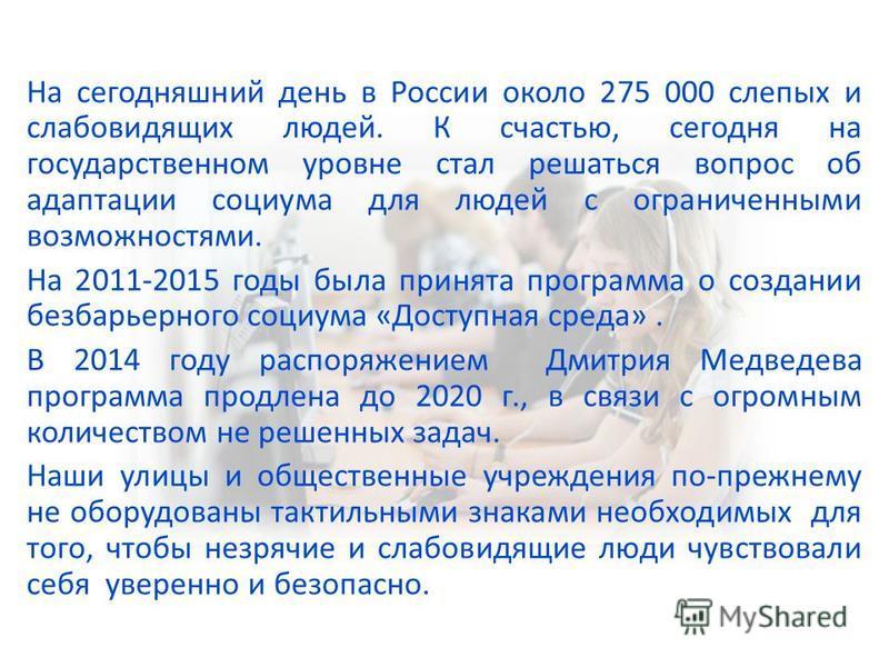 На сегодняшний день в России около 275 000 слепых и слабовидящих людей. К счастью, сегодня на государственном уровне стал решаться вопрос об адаптации социума для людей с ограниченными возможностями. На 2011-2015 годы была принята программа о создани