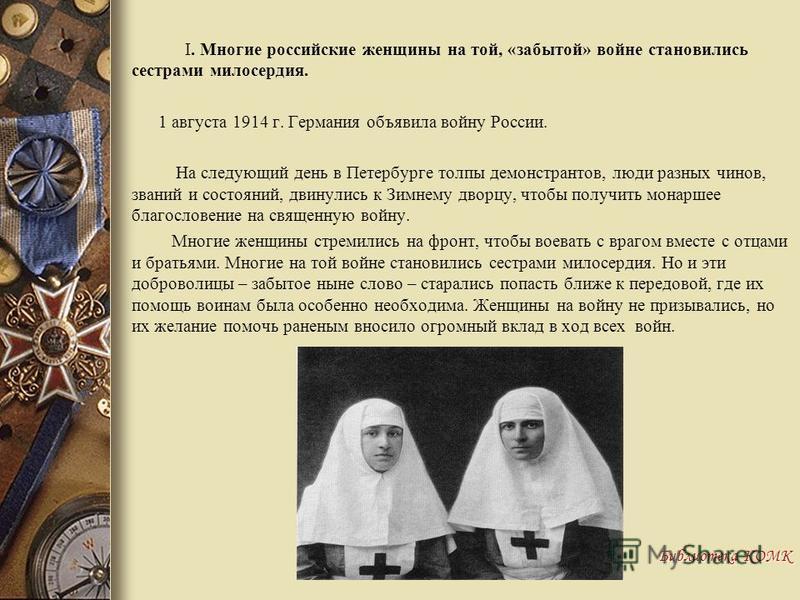 I. Многие российские женщины на той, «забытой» войне становились сестрами милосердия. 1 августа 1914 г. Германия объявила войну России. На следующий день в Петербурге толпы демонстрантов, люди разных чинов, званий и состояний, двинулись к Зимнему дво