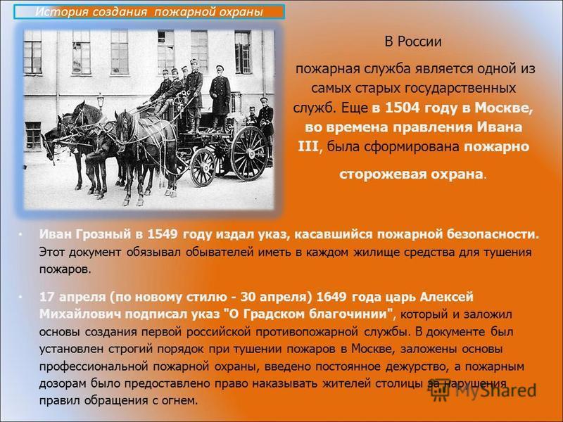 В России пожарная служба является одной из самых старых государственных служб. Еще в 1504 году в Москве, во времена правления Ивана III, была сформирована пожарно сторожевая охрана. Иван Грозный в 1549 году издал указ, касавшийся пожарной безопасност