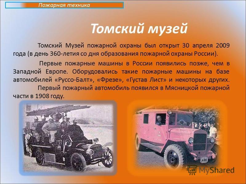 Томский музей Томский Музей пожарной охраны был открыт 30 апреля 2009 года (в день 360-летия со дня образования пожарной охраны России). Первые пожарные машины в России появились позже, чем в Западной Европе. Оборудовались такие пожарные машины на ба