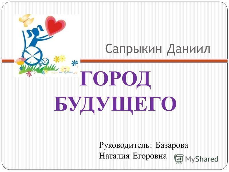Сапрыкин Даниил ГОРОД БУДУЩЕГО Руководитель: Базарова Наталия Егоровна
