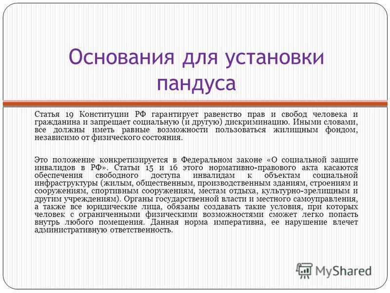 Основания для установки пандуса Статья 19 Конституции РФ гарантирует равенство прав и свобод человека и гражданина и запрещает социальную (и другую) дискриминацию. Иными словами, все должны иметь равные возможности пользоваться жилищным фондом, незав
