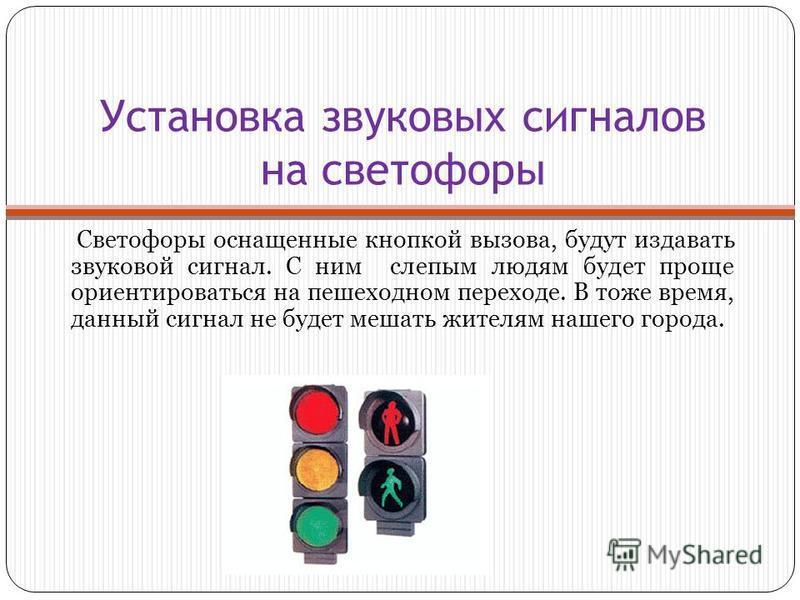 Установка звуковых сигналов на светофоры Светофоры оснащенные кнопкой вызова, будут издавать звуковой сигнал. С ним слепым людям будет проще ориентироваться на пешеходном переходе. В тоже время, данный сигнал не будет мешать жителям нашего города.