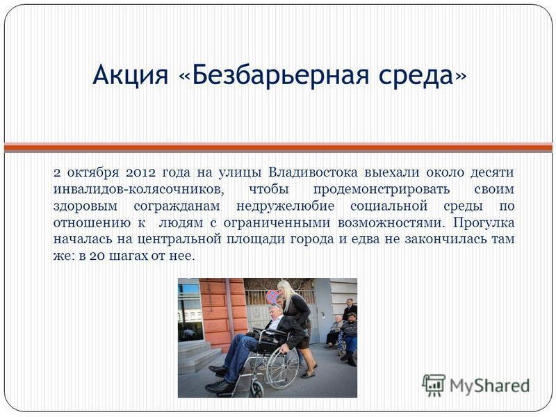 Акция «Безбарьерная среда» 2 октября 2012 года на улицы Владивостока выехали около десяти инвалидов-колясочников, чтобы продемонстрировать своим здоровым согражданам недружелюбие социальной среды по отношению к людям с ограниченными возможностями. Пр