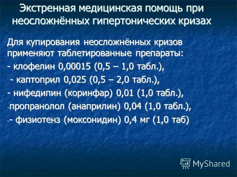 Экстренная медицинская помощь при неосложнённых гипертонических кризах Для купирования неосложнённых кризов применяют таблетированные препараты: - клофелин 0,00015 (0,5 – 1,0 табл.), - каптоприл 0,025 (0,5 – 2,0 табл.), - каптоприл 0,025 (0,5 – 2,0 т