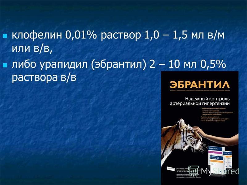 клофелин 0,01% раствор 1,0 – 1,5 мл в/м или в/в, либо урапидил (эбрантил) 2 – 10 мл 0,5% раствора в/в