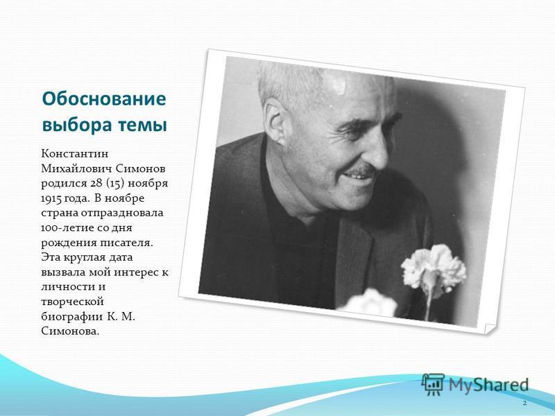Обоснование выбора темы Константин Михайлович Симонов родился 28 (15) ноября 1915 года. В ноябре страна отпраздновала 100-летие со дня рождения писателя. Эта круглая дата вызвала мой интерес к личности и творческой биографии К. М. Симонова. 2