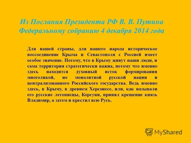 Из Послания Президента РФ В. В. Путина Федеральному собранию 4 декабря 2014 года Для нашей страны, для нашего народа историческое воссоединение Крыма и Севастополя с Россией имеет особое значение. Потому, что в Крыму живут наши люди, и сама территори