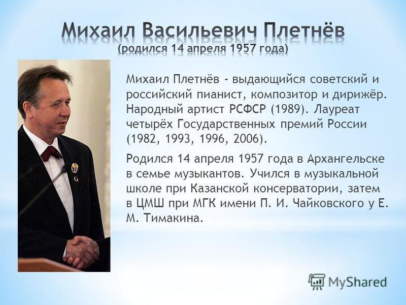 Михаил Плетнёв - выдающийся советский и российский пианист, композитор и дирижёр. Народный артист РСФСР (1989). Лауреат четырёх Государственных премий России (1982, 1993, 1996, 2006). Родился 14 апреля 1957 года в Архангельске в семье музыкантов. Учи
