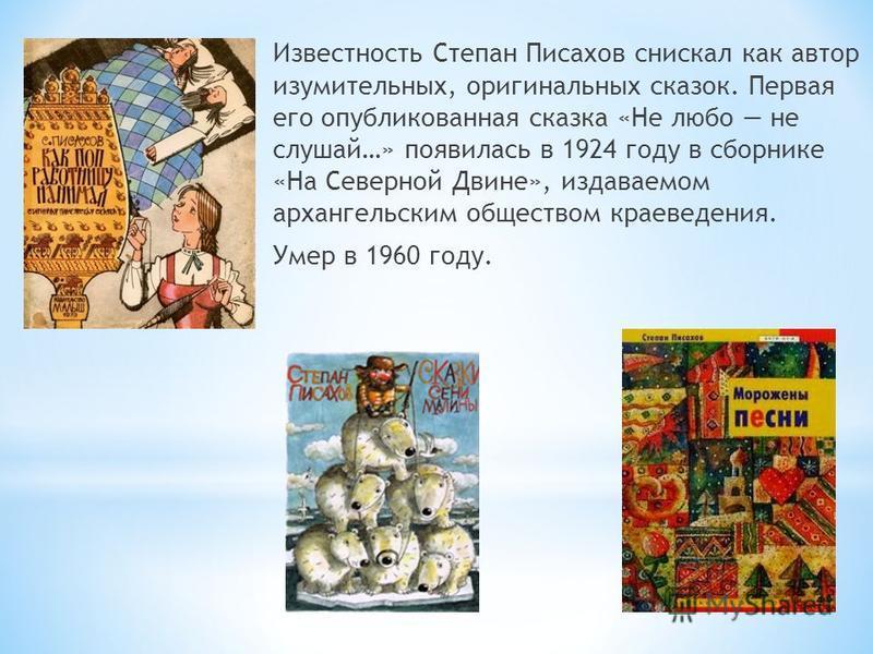 Известность Степан Писахов снискал как автор изумительных, оригинальных сказок. Первая его опубликованная сказка «Не любо не слушай…» появилась в 1924 году в сборнике «На Северной Двине», издаваемом архангельским обществом краеведения. Умер в 1960 го