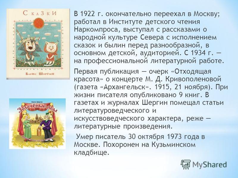 В 1922 г. окончательно переехал в Москву; работал в Институте детского чтения Наркомпроса, выступал с рассказами о народной культуре Севера с исполнением сказок и былин перед разнообразной, в основном детской, аудиторией. С 1934 г. на профессионально