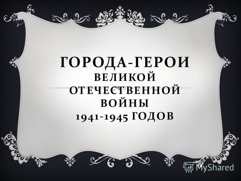 ГОРОДА - ГЕРОИ ВЕЛИКОЙ ОТЕЧЕСТВЕННОЙ ВОЙНЫ 1941-1945 ГОДОВ