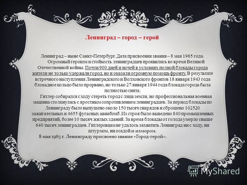 Ленинград – город – герой Ленинград – ныне Санкт-Петербург. Дата присвоения звания – 8 мая 1965 года. Огромный героизм и стойкость ленинградцев проявились во время Великой Отечественной войны. Почти 900 дней и ночей в условиях полной блокады города ж