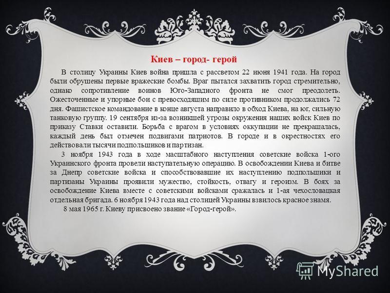 Киев – город- герой В столицу Украины Киев война пришла с рассветом 22 июня 1941 года. На город были обрушены первые вражеские бомбы. Враг пытался захватить город стремительно, однако сопротивление воинов Юго-Западного фронта не смог преодолеть. Ожес
