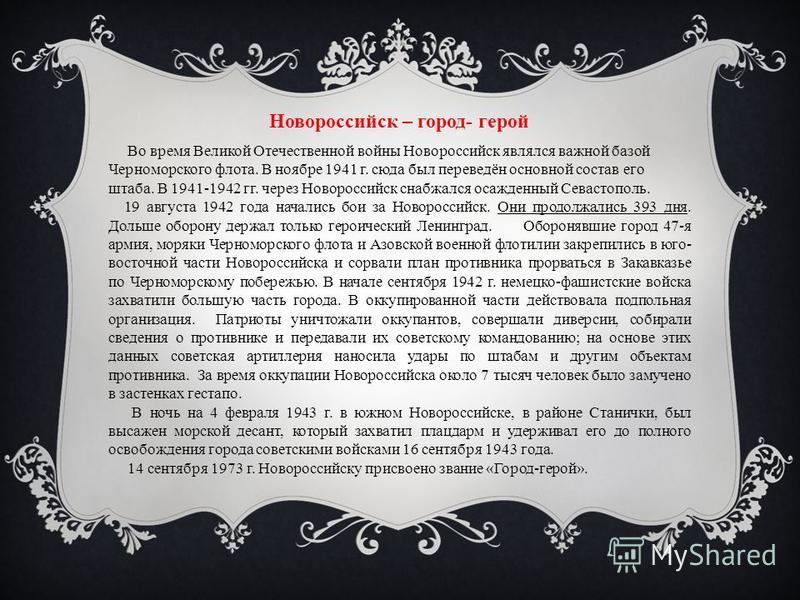 Новороссийск – город- герой Во время Великой Отечественной войны Новороссийск являлся важной базой Черноморского флота. В ноябре 1941 г. сюда был переведён основной состав его штаба. В 1941-1942 гг. через Новороссийск снабжался осажденный Севастополь