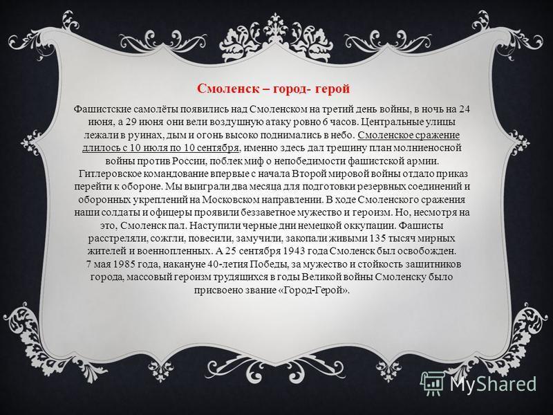 Смоленск – город- герой Фашистские самолёты появились над Смоленском на третий день войны, в ночь на 24 июня, а 29 июня они вели воздушную атаку ровно 6 часов. Центральные улицы лежали в руинах, дым и огонь высоко поднимались в небо. Смоленское сраже