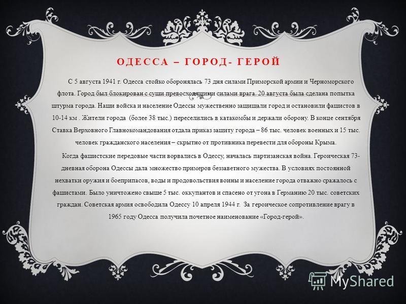 ОДЕССА – ГОРОД- ГЕРОЙ С 5 августа 1941 г. Одесса стойко оборонялась 73 дня силами Приморской армии и Черноморского флота. Город был блокирован с суши превосходящими силами врага. 20 августа была сделана попытка штурма города. Наши войска и население